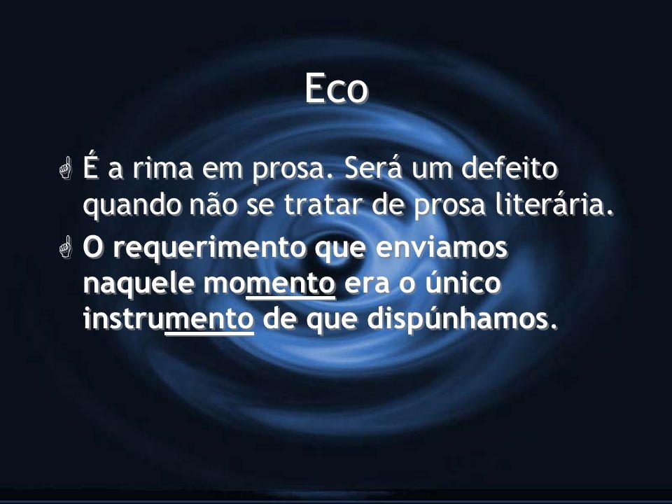 Eco É a rima em prosa. Será um defeito quando não se tratar de prosa literária.