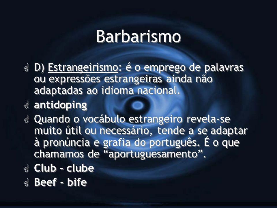 BarbarismoD) Estrangeirismo: é o emprego de palavras ou expressões estrangeiras ainda não adaptadas ao idioma nacional.