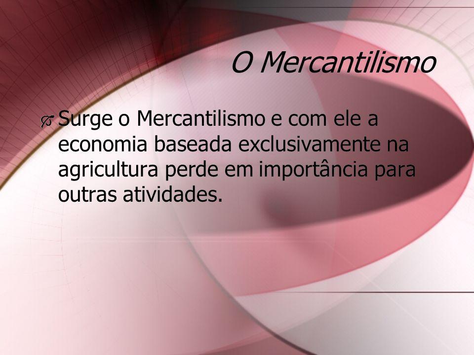 O Mercantilismo Surge o Mercantilismo e com ele a economia baseada exclusivamente na agricultura perde em importância para outras atividades.