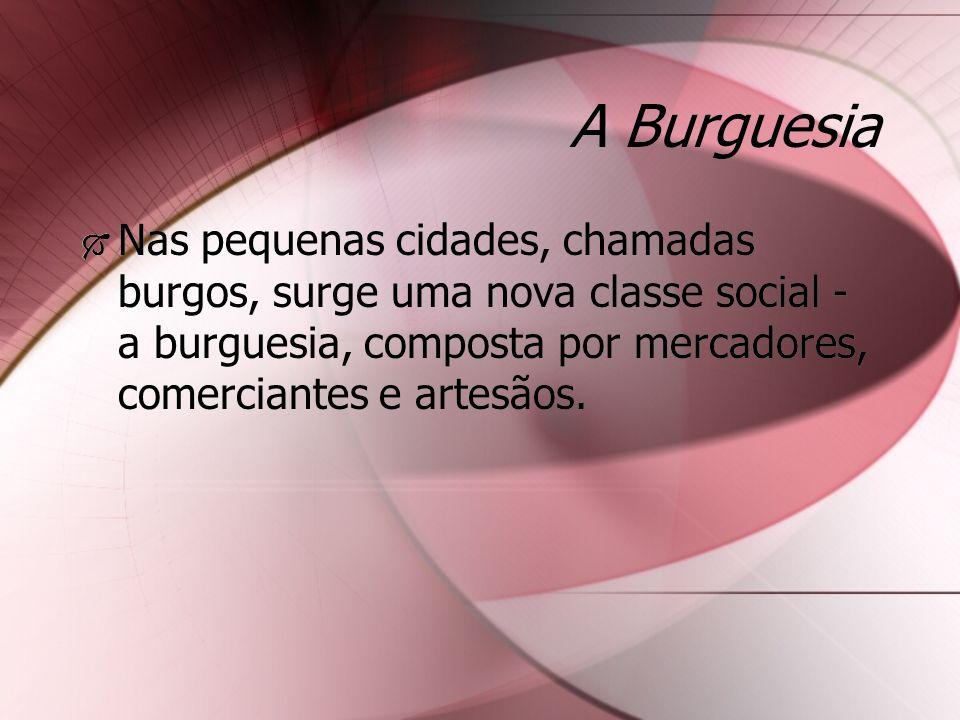 A Burguesia Nas pequenas cidades, chamadas burgos, surge uma nova classe social - a burguesia, composta por mercadores, comerciantes e artesãos.