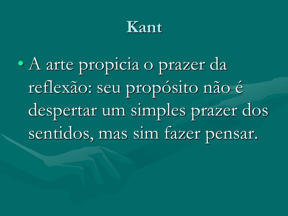 Kant A arte propicia o prazer da reflexão: seu propósito não é despertar um simples prazer dos sentidos, mas sim fazer pensar.