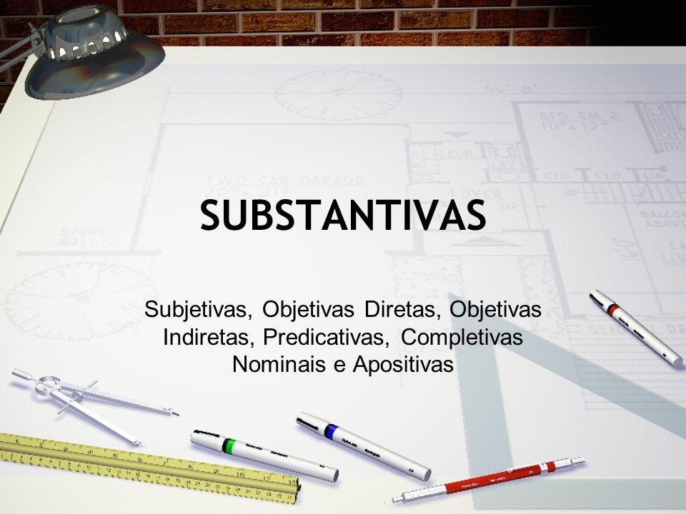 SUBSTANTIVAS Subjetivas, Objetivas Diretas, Objetivas Indiretas, Predicativas, Completivas Nominais e Apositivas.