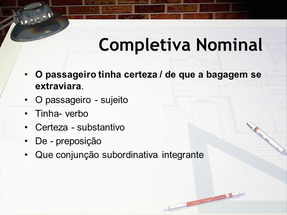 Completiva Nominal O passageiro tinha certeza / de que a bagagem se extraviara. O passageiro - sujeito.