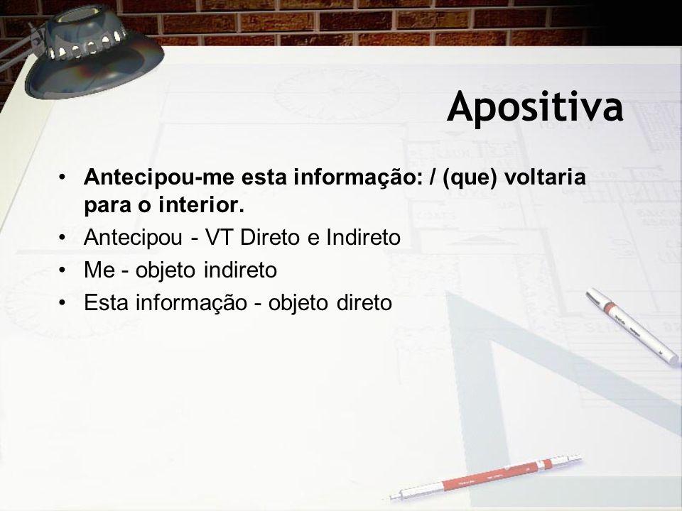ApositivaAntecipou-me esta informação: / (que) voltaria para o interior. Antecipou - VT Direto e Indireto.