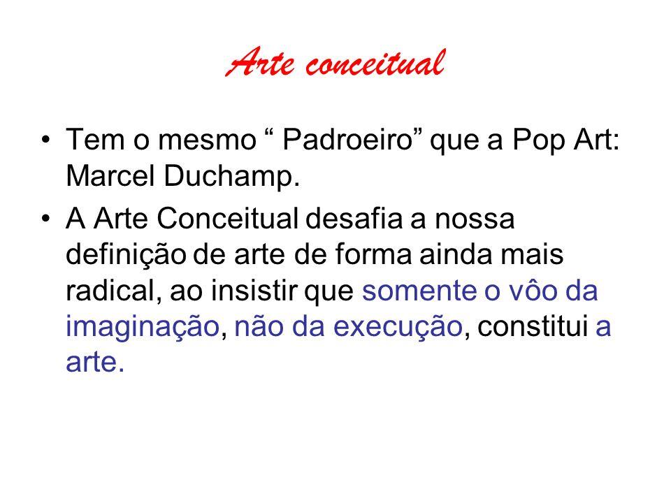Arte conceitual Tem o mesmo Padroeiro que a Pop Art: Marcel Duchamp.