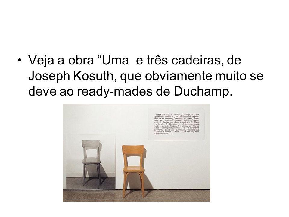 Veja a obra Uma e três cadeiras, de Joseph Kosuth, que obviamente muito se deve ao ready-mades de Duchamp.