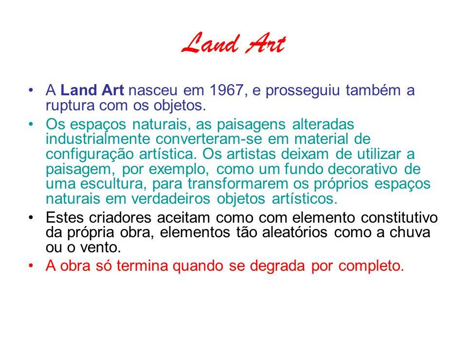 Land Art A Land Art nasceu em 1967, e prosseguiu também a ruptura com os objetos.