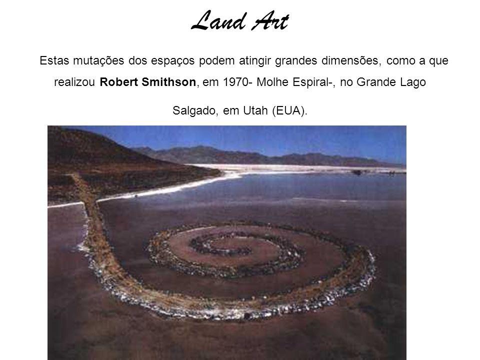 Land Art Estas mutações dos espaços podem atingir grandes dimensões, como a que realizou Robert Smithson, em 1970- Molhe Espiral-, no Grande Lago Salgado, em Utah (EUA).