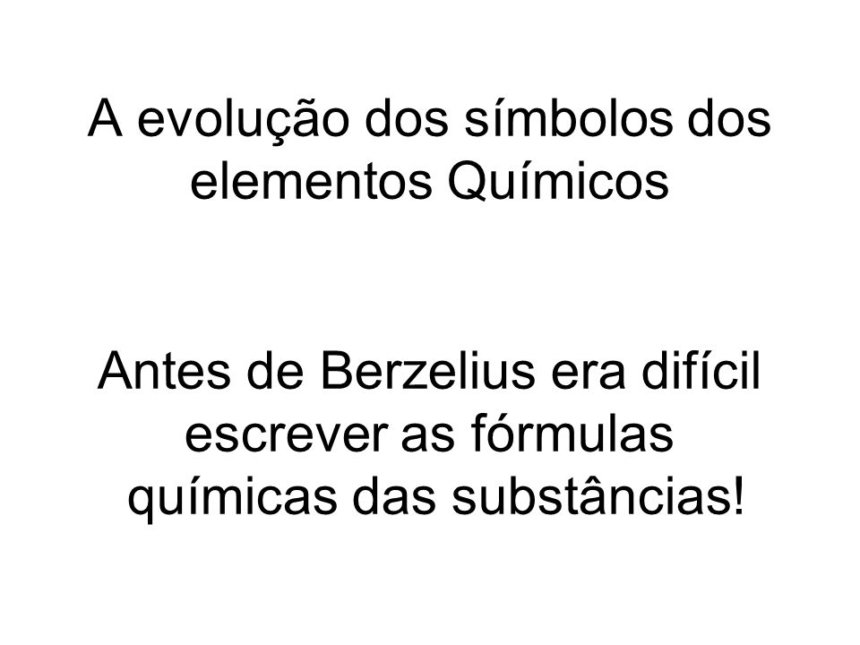 A evolução dos símbolos dos elementos Químicos Antes de Berzelius era difícil escrever as fórmulas químicas das substâncias!