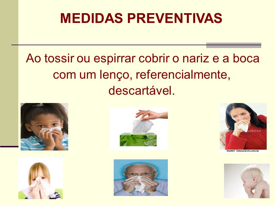 MEDIDAS PREVENTIVAS Ao tossir ou espirrar cobrir o nariz e a boca com um lenço, referencialmente, descartável.