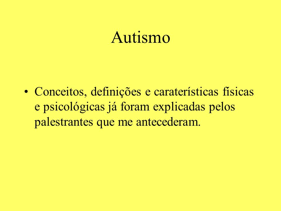 AutismoConceitos, definições e caraterísticas físicas e psicológicas já foram explicadas pelos palestrantes que me antecederam.