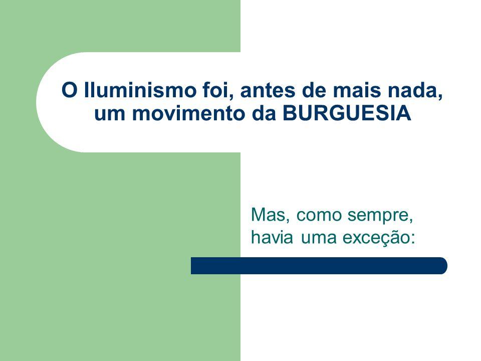 O Iluminismo foi, antes de mais nada, um movimento da BURGUESIA