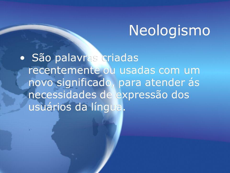 Neologismo São palavras criadas recentemente ou usadas com um novo significado, para atender ás necessidades de expressão dos usuários da língua.