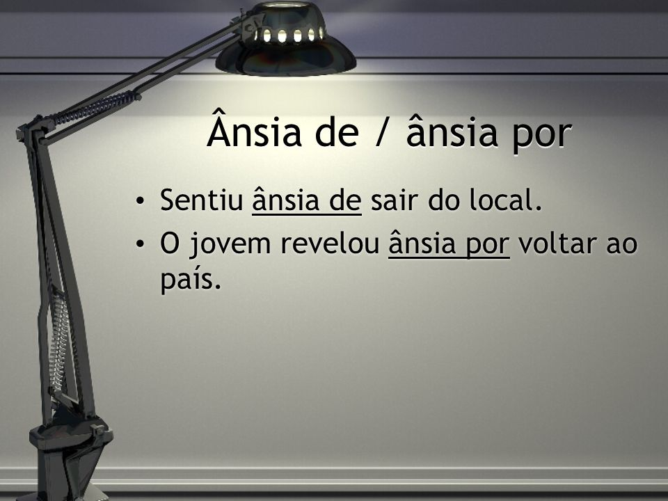 Ânsia de / ânsia por Sentiu ânsia de sair do local.