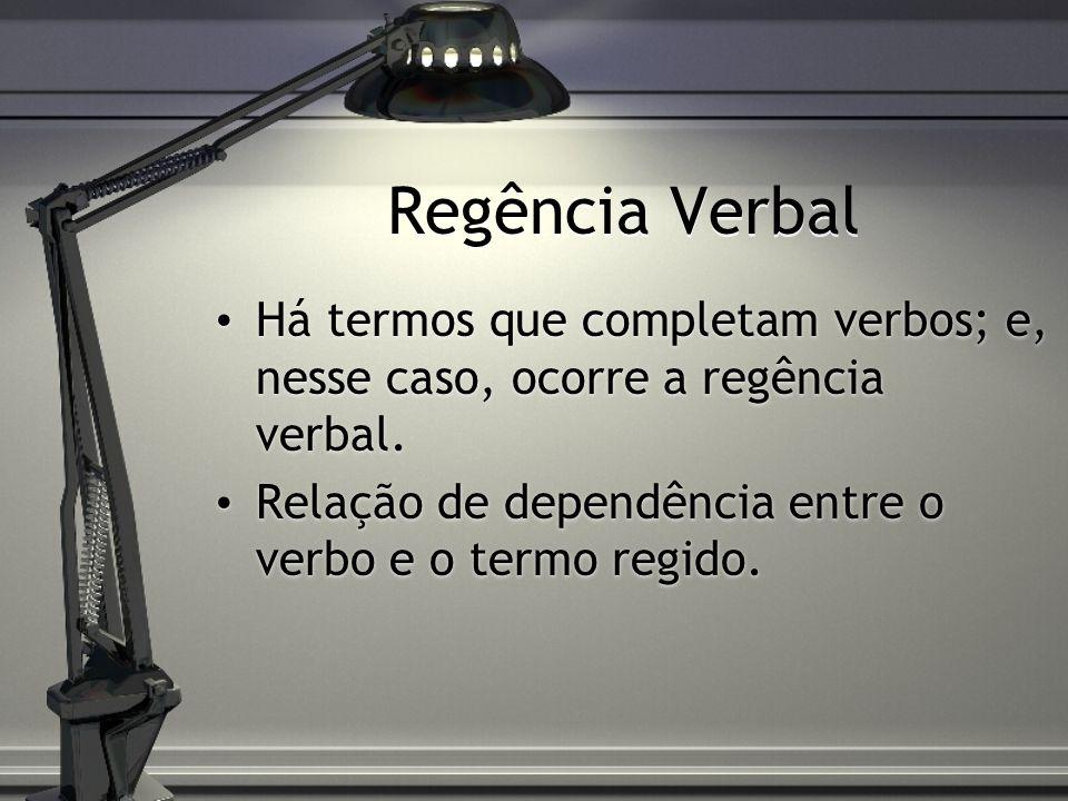 Regência Verbal Há termos que completam verbos; e, nesse caso, ocorre a regência verbal.