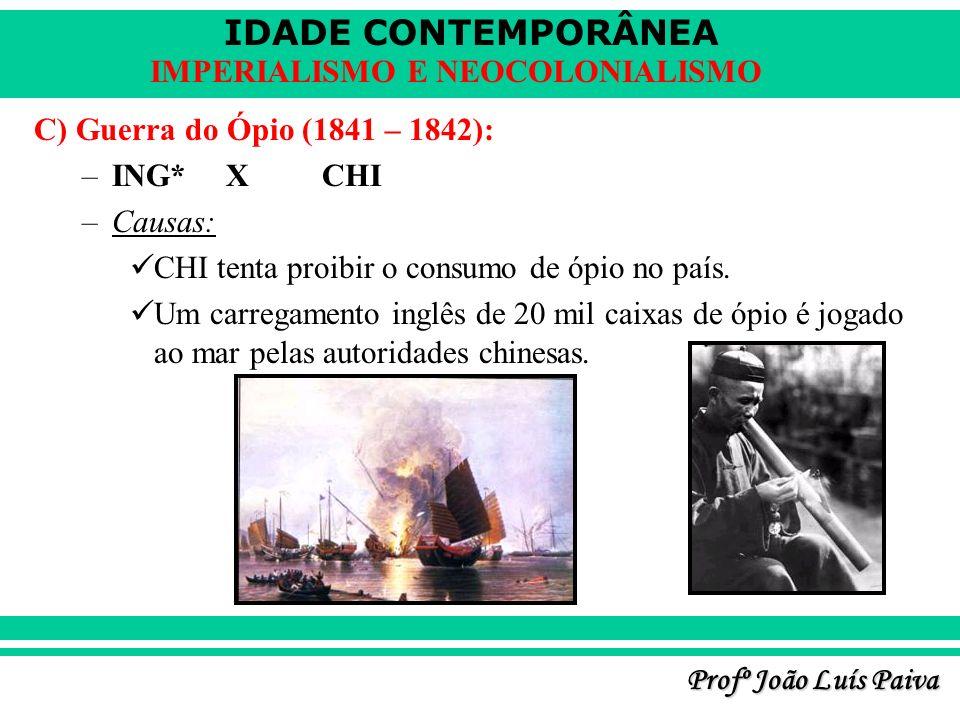 C) Guerra do Ópio (1841 – 1842): ING* X CHI. Causas: CHI tenta proibir o consumo de ópio no país.