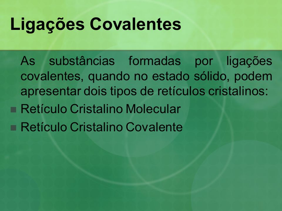 Ligações Covalentes As substâncias formadas por ligações covalentes, quando no estado sólido, podem apresentar dois tipos de retículos cristalinos:
