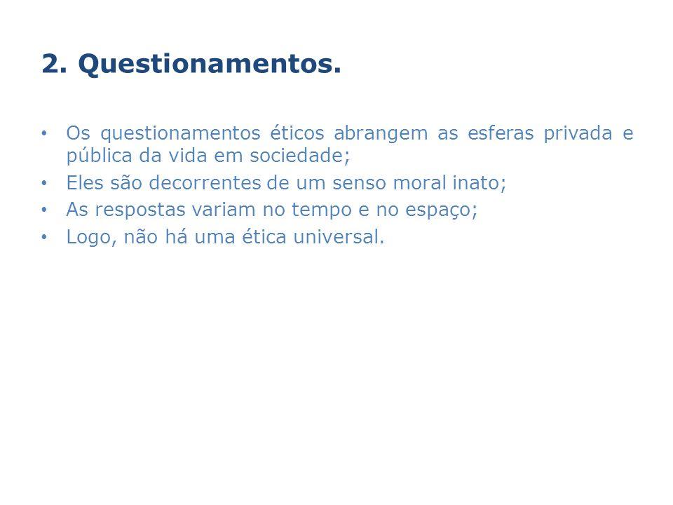2. Questionamentos. Os questionamentos éticos abrangem as esferas privada e pública da vida em sociedade;