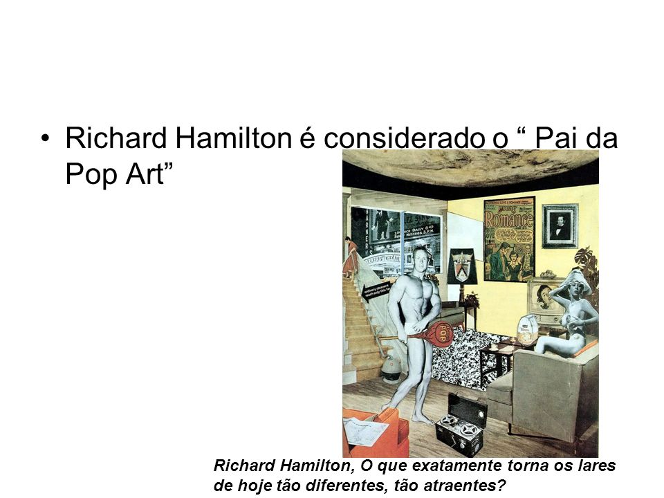 Richard Hamilton é considerado o Pai da Pop Art