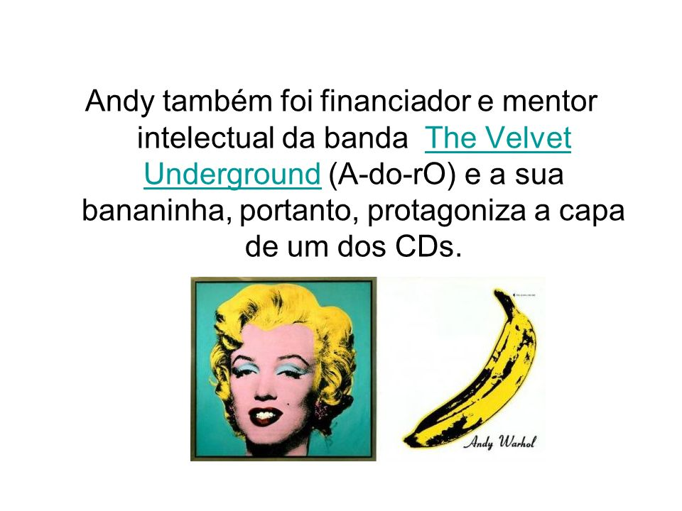 Andy também foi financiador e mentor intelectual da banda The Velvet Underground (A-do-rO) e a sua bananinha, portanto, protagoniza a capa de um dos CDs.