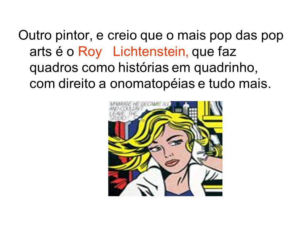 Outro pintor, e creio que o mais pop das pop arts é o Roy Lichtenstein, que faz quadros como histórias em quadrinho, com direito a onomatopéias e tudo mais.