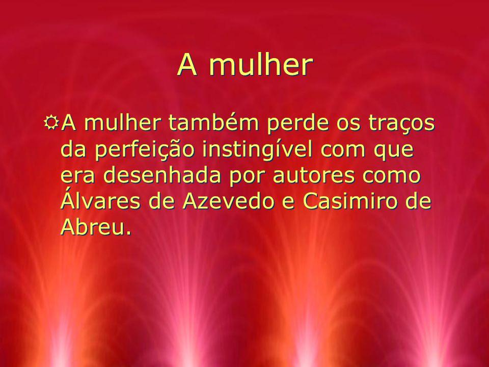 A mulher A mulher também perde os traços da perfeição instingível com que era desenhada por autores como Álvares de Azevedo e Casimiro de Abreu.