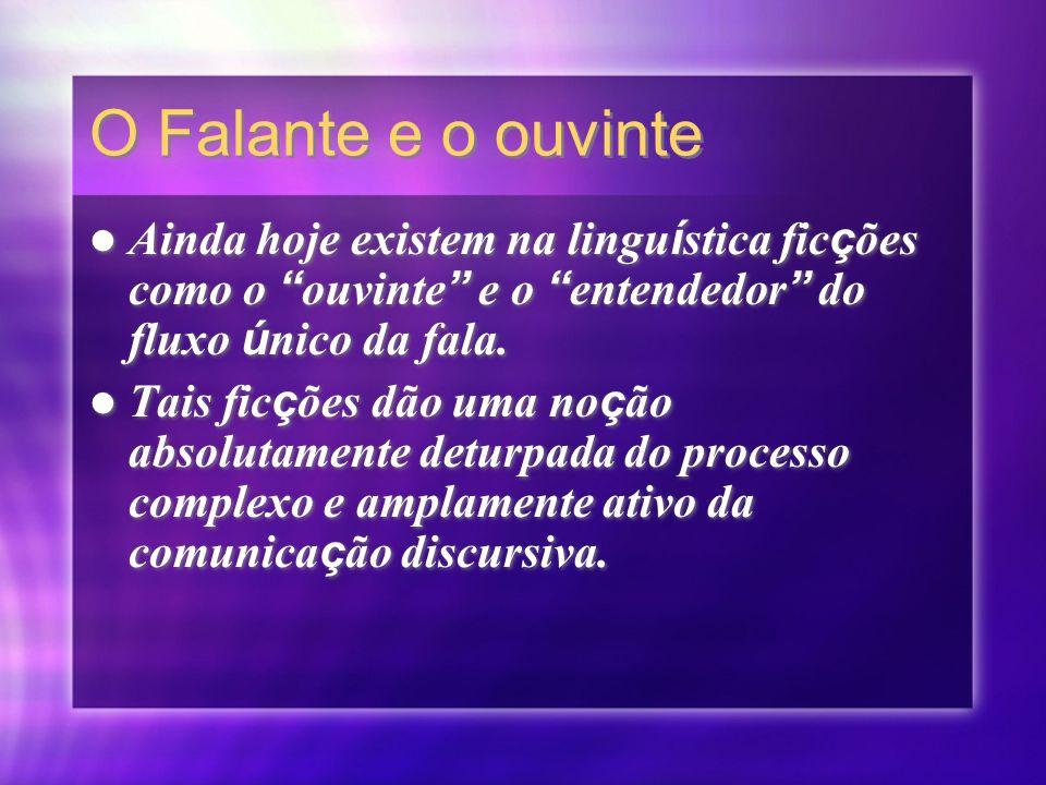 O Falante e o ouvinte Ainda hoje existem na linguística ficções como o ouvinte e o entendedor do fluxo único da fala.