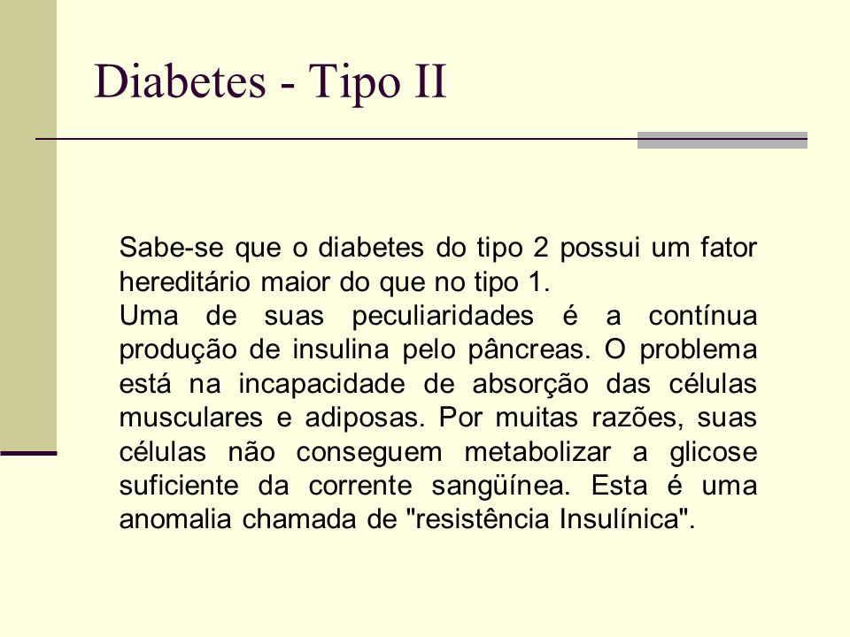 Diabetes - Tipo II Sabe-se que o diabetes do tipo 2 possui um fator hereditário maior do que no tipo 1.