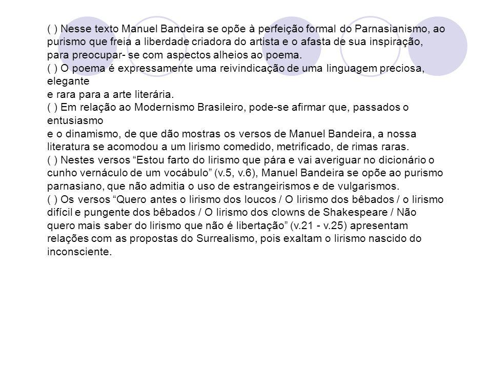 ( ) Nesse texto Manuel Bandeira se opõe à perfeição formal do Parnasianismo, ao