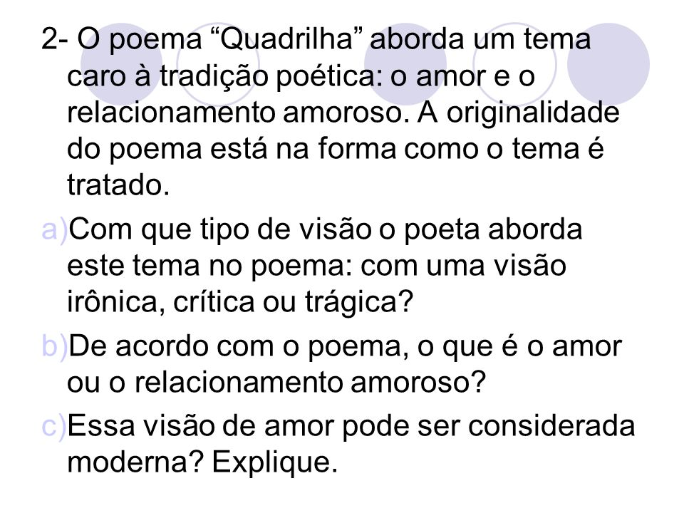 2- O poema Quadrilha aborda um tema caro à tradição poética: o amor e o relacionamento amoroso. A originalidade do poema está na forma como o tema é tratado.