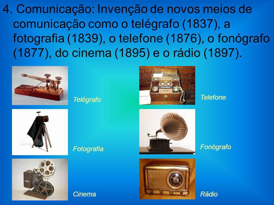 4. Comunicação: Invenção de novos meios de comunicação como o telégrafo (1837), a fotografia (1839), o telefone (1876), o fonógrafo (1877), do cinema (1895) e o rádio (1897).