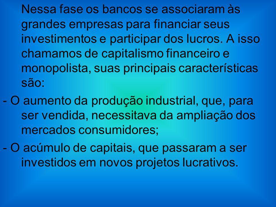 Nessa fase os bancos se associaram às grandes empresas para financiar seus investimentos e participar dos lucros. A isso chamamos de capitalismo financeiro e monopolista, suas principais características são: