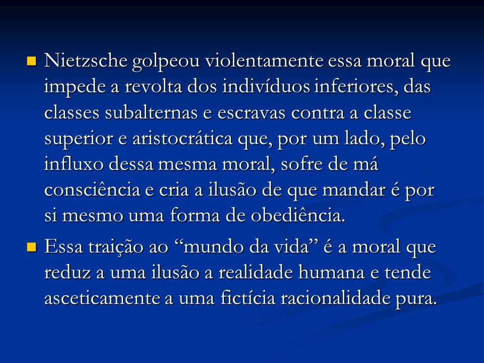 Nietzsche golpeou violentamente essa moral que impede a revolta dos indivíduos inferiores, das classes subalternas e escravas contra a classe superior e aristocrática que, por um lado, pelo influxo dessa mesma moral, sofre de má consciência e cria a ilusão de que mandar é por si mesmo uma forma de obediência.