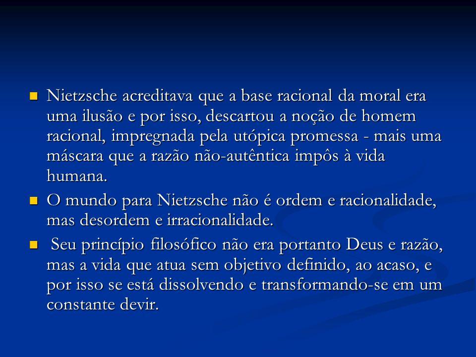 Nietzsche acreditava que a base racional da moral era uma ilusão e por isso, descartou a noção de homem racional, impregnada pela utópica promessa - mais uma máscara que a razão não-autêntica impôs à vida humana.