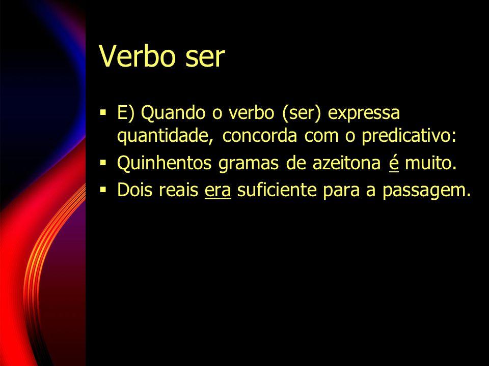 Verbo ser E) Quando o verbo (ser) expressa quantidade, concorda com o predicativo: Quinhentos gramas de azeitona é muito.