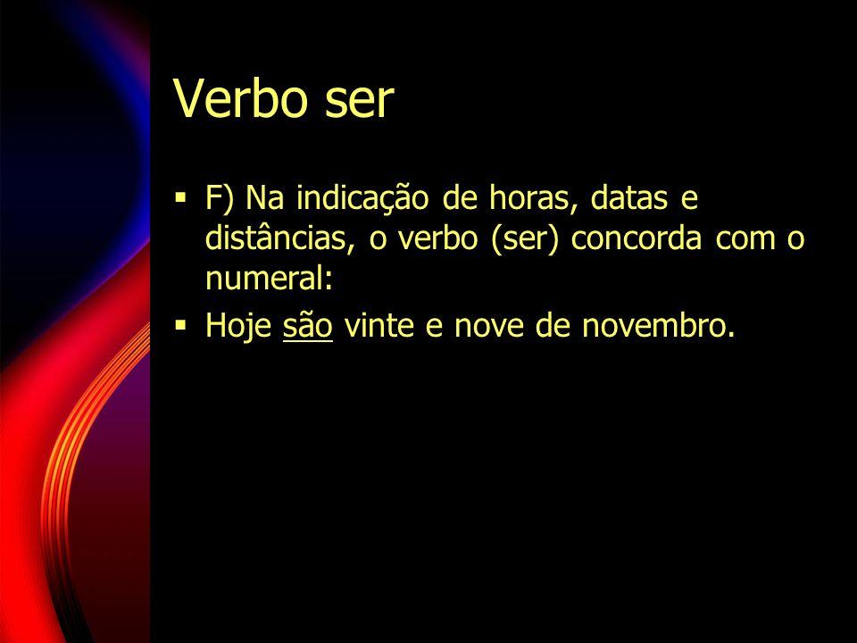 Verbo ser F) Na indicação de horas, datas e distâncias, o verbo (ser) concorda com o numeral: Hoje são vinte e nove de novembro.