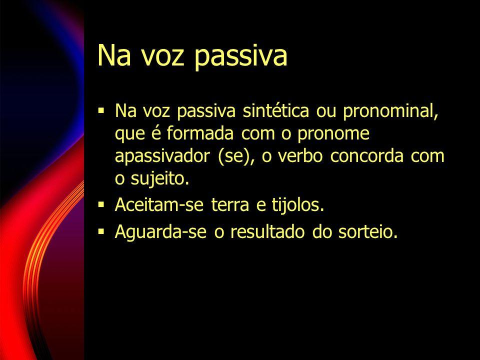 Na voz passiva Na voz passiva sintética ou pronominal, que é formada com o pronome apassivador (se), o verbo concorda com o sujeito.