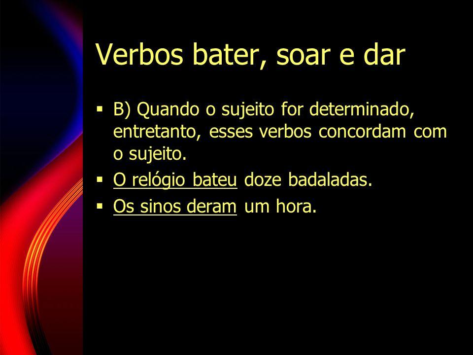 Verbos bater, soar e darB) Quando o sujeito for determinado, entretanto, esses verbos concordam com o sujeito.