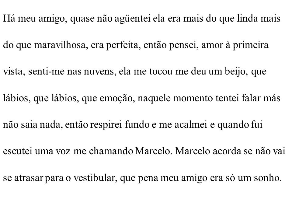 Há meu amigo, quase não agüentei ela era mais do que linda mais do que maravilhosa, era perfeita, então pensei, amor à primeira vista, senti-me nas nuvens, ela me tocou me deu um beijo, que lábios, que lábios, que emoção, naquele momento tentei falar más não saia nada, então respirei fundo e me acalmei e quando fui escutei uma voz me chamando Marcelo.