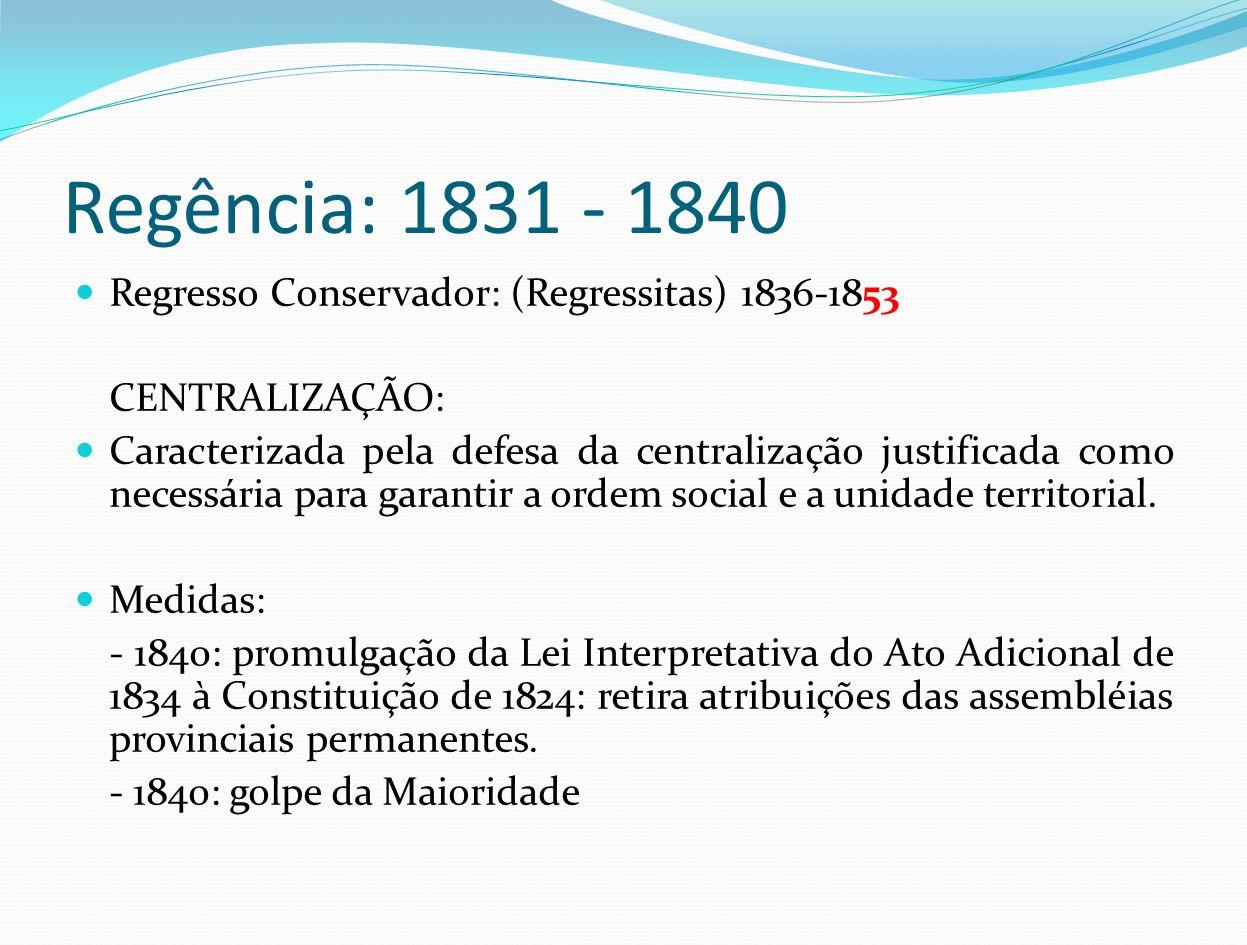 Regência: 1831 - 1840 Regresso Conservador: (Regressitas) 1836-1853