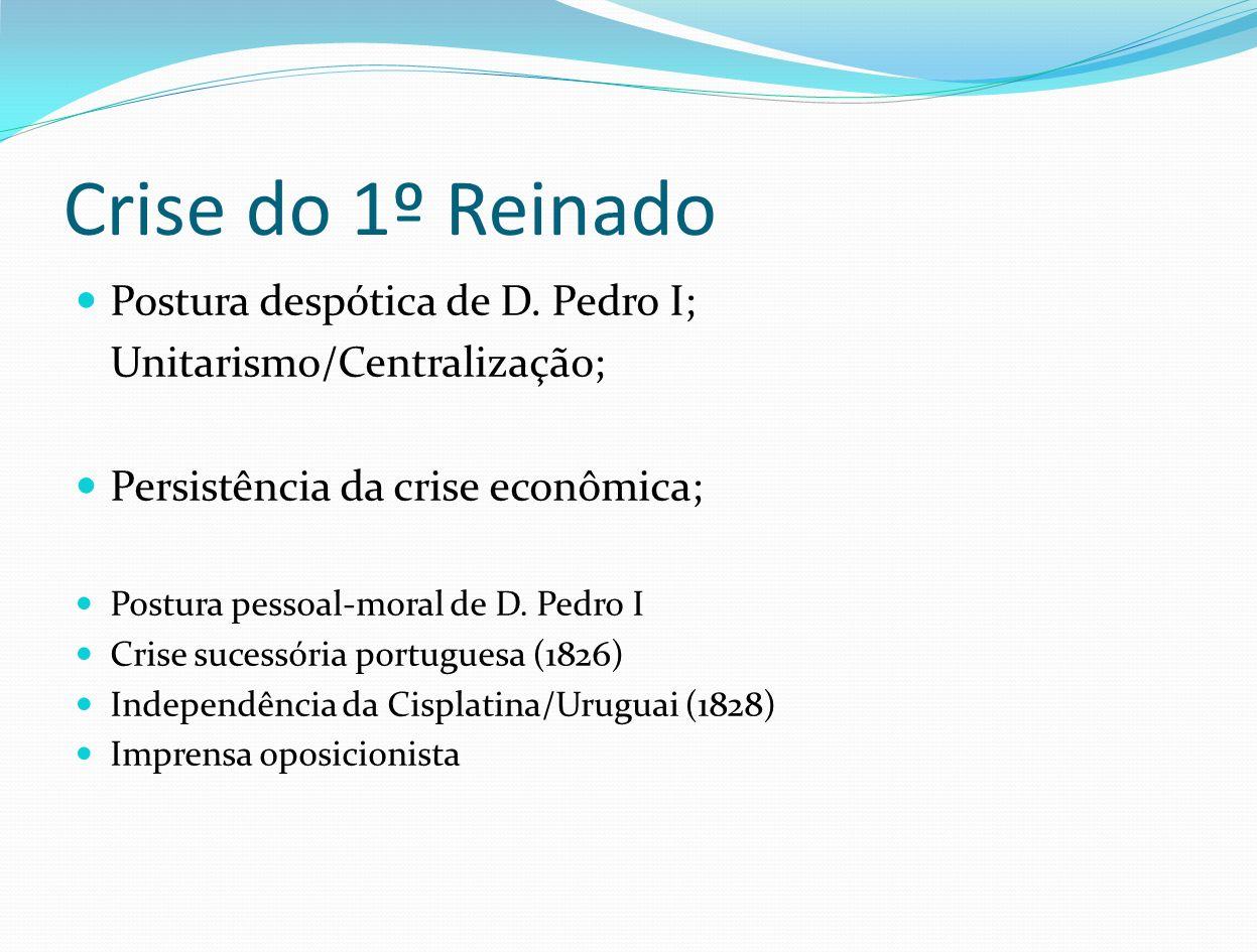 Crise do 1º Reinado Postura despótica de D. Pedro I;