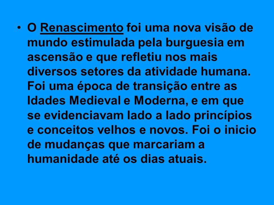 O Renascimento foi uma nova visão de mundo estimulada pela burguesia em ascensão e que refletiu nos mais diversos setores da atividade humana.