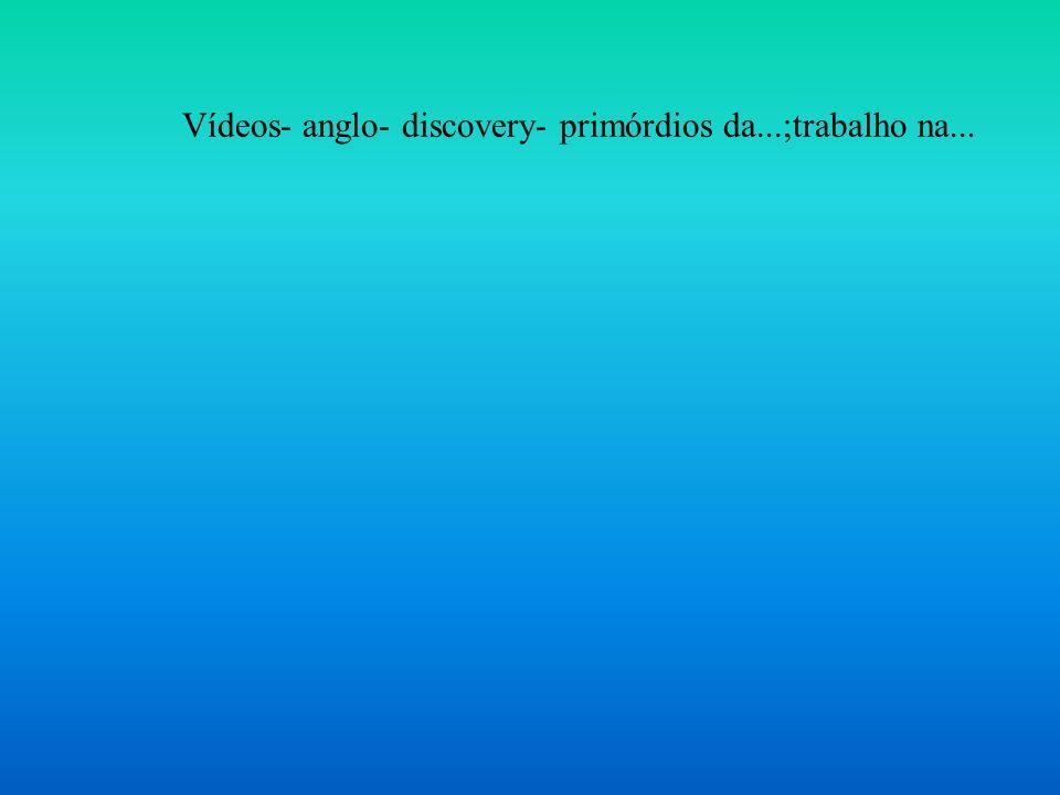 Vídeos- anglo- discovery- primórdios da...;trabalho na...