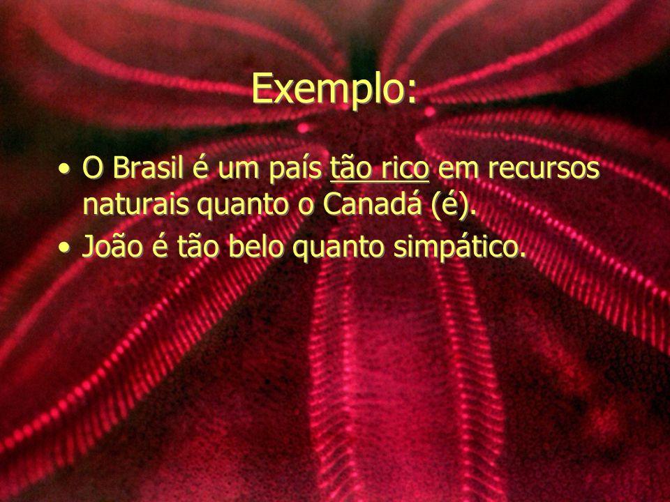 Exemplo: O Brasil é um país tão rico em recursos naturais quanto o Canadá (é).