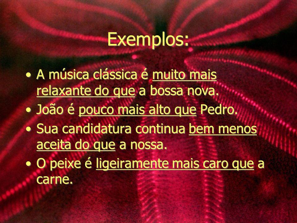 Exemplos: A música clássica é muito mais relaxante do que a bossa nova. João é pouco mais alto que Pedro.