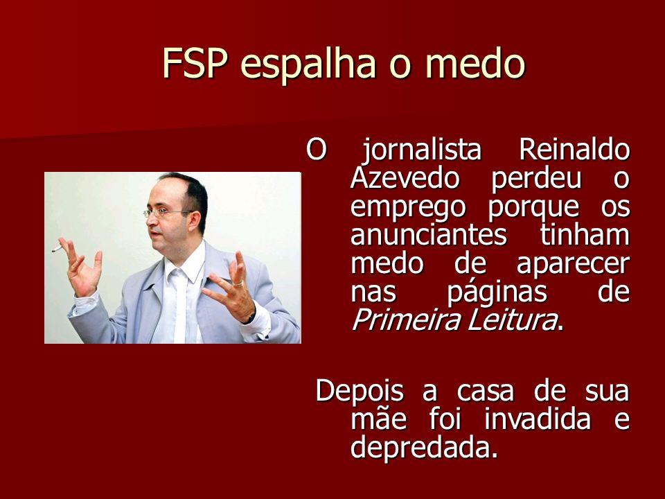 FSP espalha o medo O jornalista Reinaldo Azevedo perdeu o emprego porque os anunciantes tinham medo de aparecer nas páginas de Primeira Leitura.