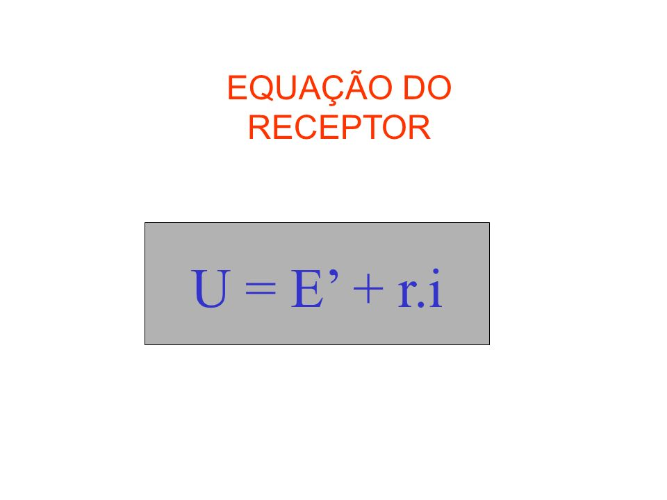 EQUAÇÃO DO RECEPTOR U = E' + r.i