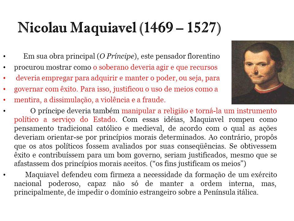 Nicolau Maquiavel (1469 – 1527)Em sua obra principal (O Príncipe), este pensador florentino.