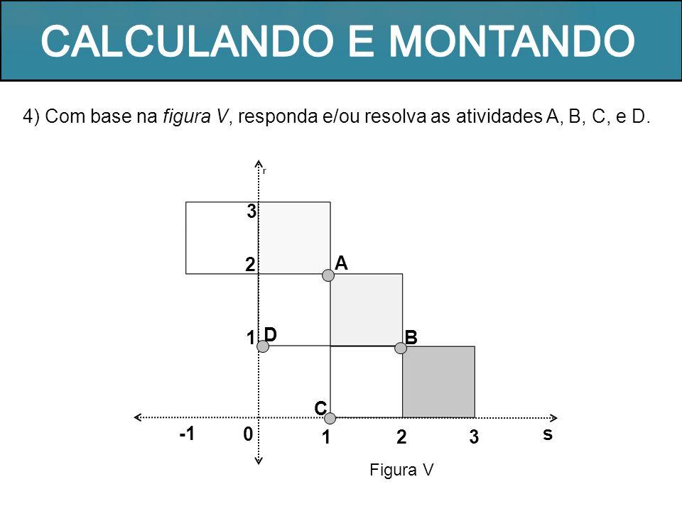 CALCULANDO E MONTANDO 4) Com base na figura V, responda e/ou resolva as atividades A, B, C, e D. r.