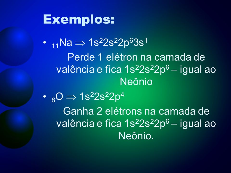 Exemplos:11Na  1s22s22p63s1. Perde 1 elétron na camada de valência e fica 1s22s22p6 – igual ao Neônio.